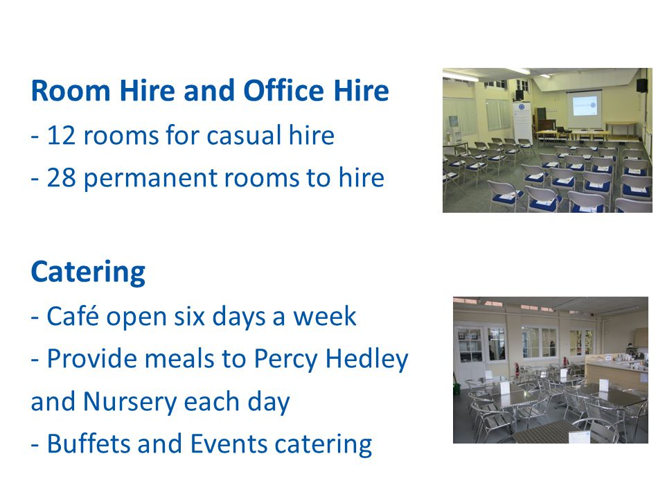 Room Hire and Office Hire - 12 rooms for casual hire - 28 permanent rooms to hire Catering - Café open six days a week - Provide meals to Percy Hedley and Nursery each day - Buffets and Events catering