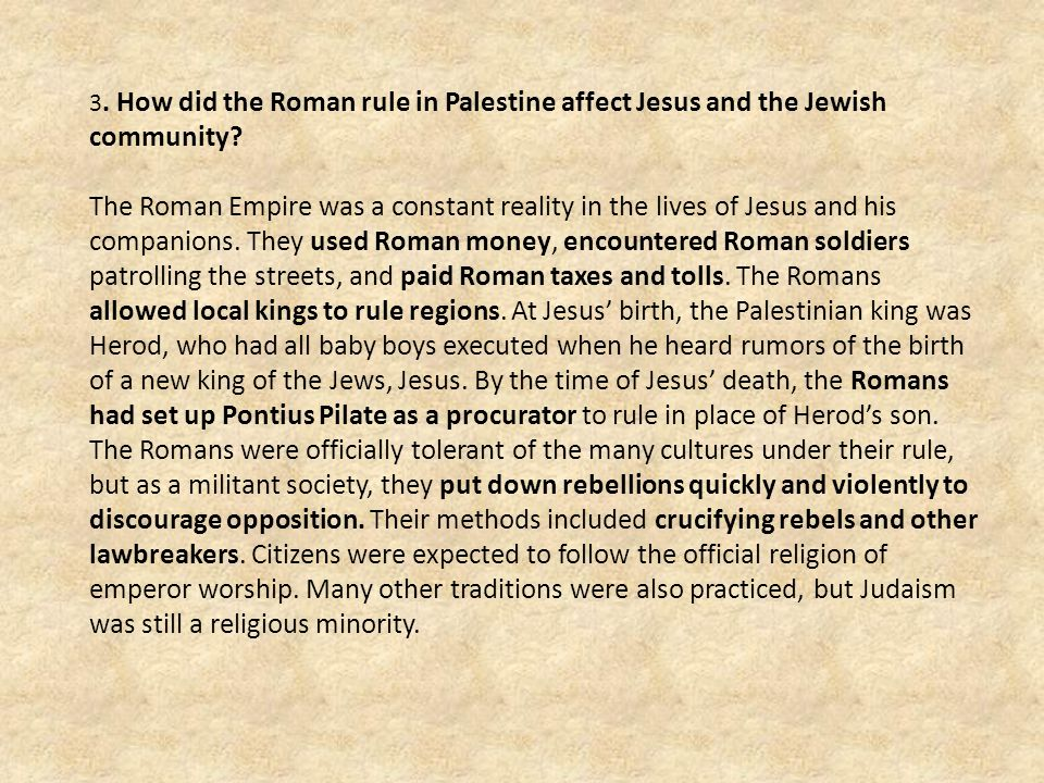 3. How did the Roman rule in Palestine affect Jesus and the Jewish community? The Roman Empire was a constant reality in the lives of Jesus and his co