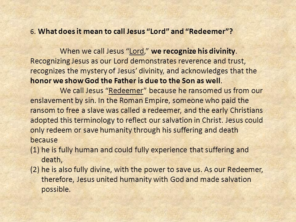 6. What does it mean to call Jesus Lord and Redeemer? When we call Jesus Lord, we recognize his divinity. Recognizing Jesus as our Lord demonstrates r