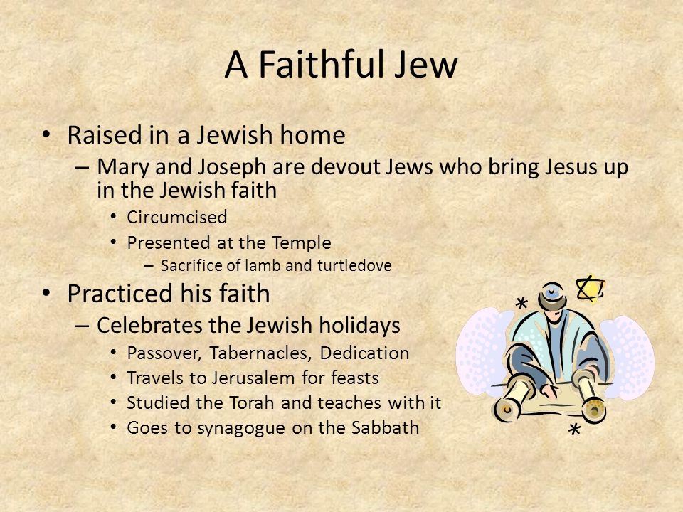 A Faithful Jew Raised in a Jewish home – Mary and Joseph are devout Jews who bring Jesus up in the Jewish faith Circumcised Presented at the Temple –