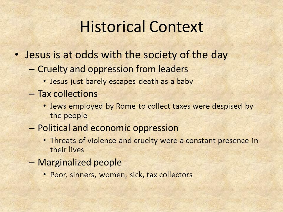 Historical Context Jesus is at odds with the society of the day – Cruelty and oppression from leaders Jesus just barely escapes death as a baby – Tax