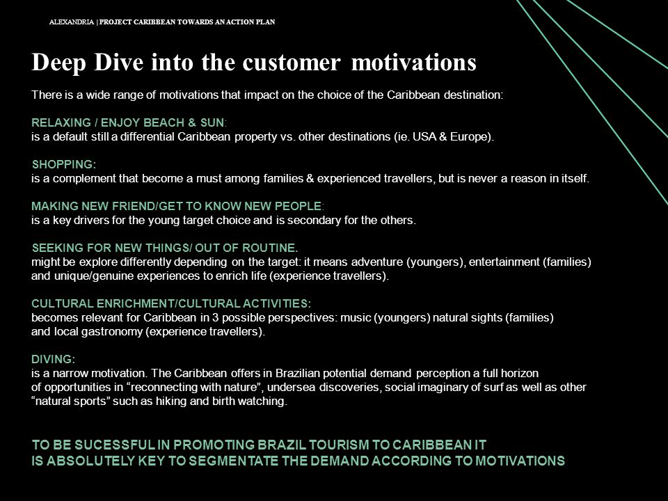 ALEXANDRIA | PROJECT CARIBBEAN TOWARDS AN ACTION PLAN Deep Dive into the customer motivations There is a wide range of motivations that impact on the choice of the Caribbean destination: RELAXING / ENJOY BEACH & SUN: is a default still a differential Caribbean property vs.