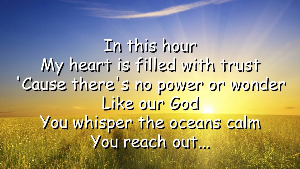 In this hour My heart is filled with trust Cause there s no power or wonder Like our God You whisper the oceans calm You reach out...