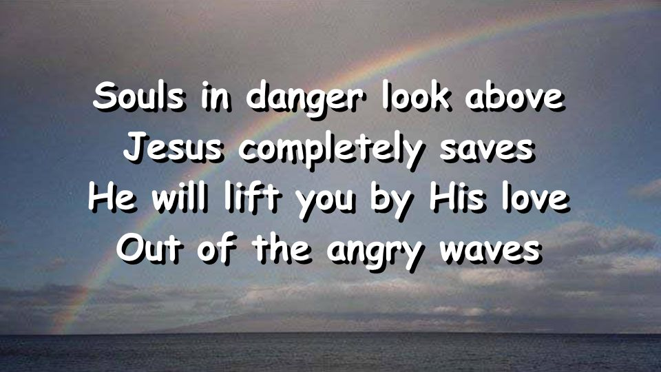 Souls in danger look above Jesus completely saves He will lift you by His love Out of the angry waves Souls in danger look above Jesus completely saves He will lift you by His love Out of the angry waves