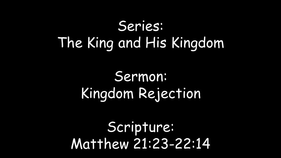 Series: The King and His Kingdom Sermon: Kingdom Rejection Scripture: Matthew 21:23-22:14