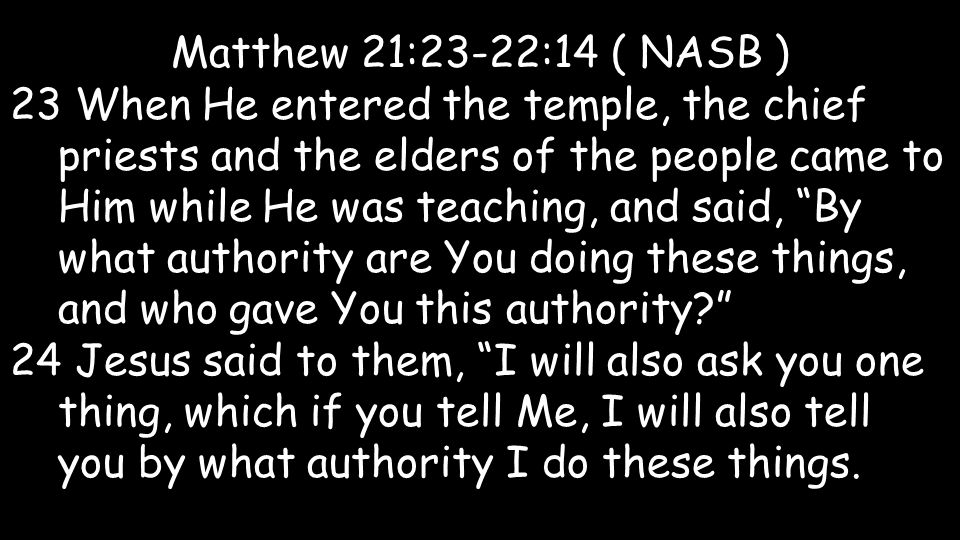 Matthew 21:23-22:14 ( NASB ) 23 When He entered the temple, the chief priests and the elders of the people came to Him while He was teaching, and said, By what authority are You doing these things, and who gave You this authority.