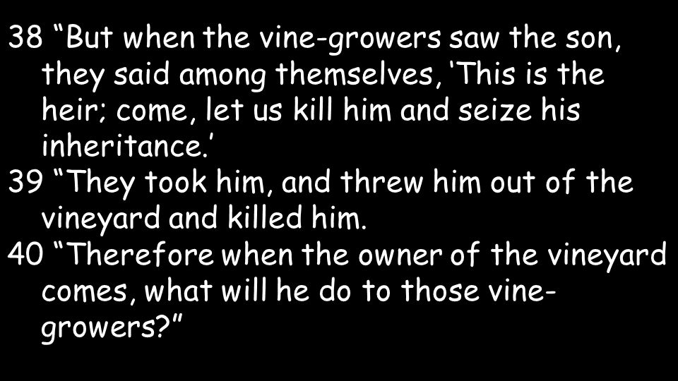 38 But when the vine-growers saw the son, they said among themselves, This is the heir; come, let us kill him and seize his inheritance.