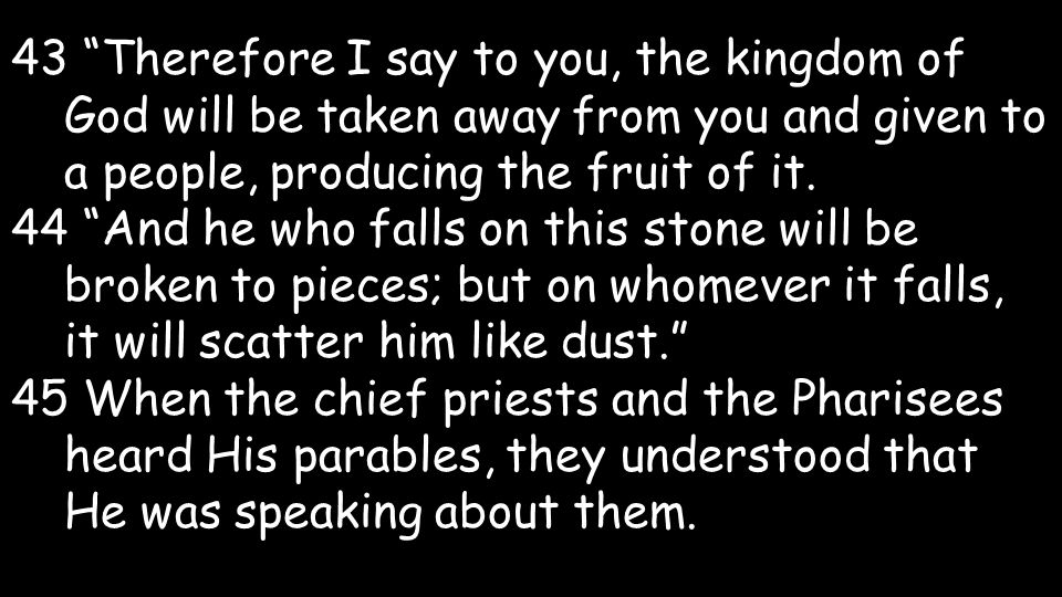 43 Therefore I say to you, the kingdom of God will be taken away from you and given to a people, producing the fruit of it.