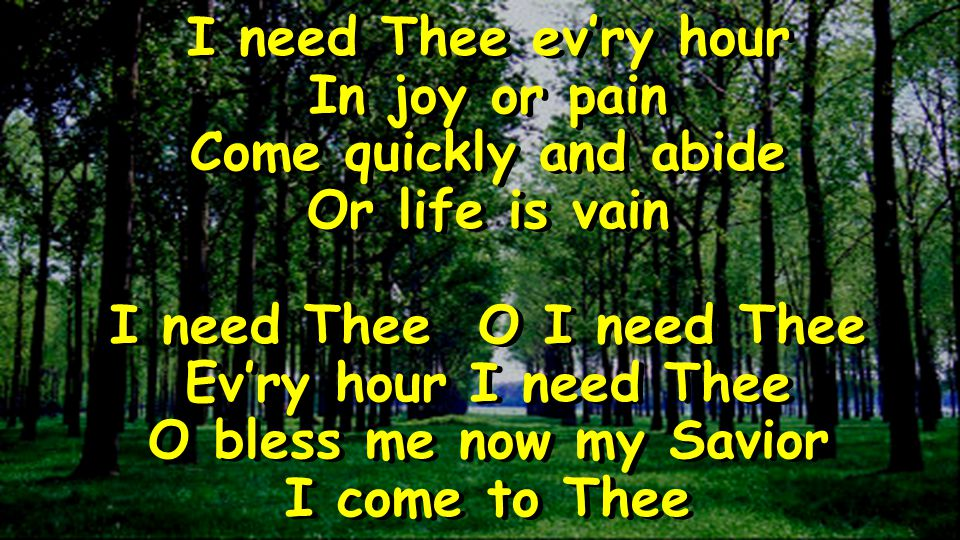 I need Thee evry hour In joy or pain Come quickly and abide Or life is vain I need Thee O I need Thee Evry hour I need Thee O bless me now my Savior I come to Thee I need Thee evry hour In joy or pain Come quickly and abide Or life is vain I need Thee O I need Thee Evry hour I need Thee O bless me now my Savior I come to Thee