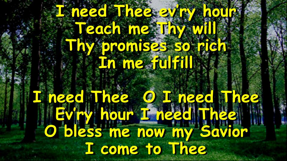 I need Thee evry hour Teach me Thy will Thy promises so rich In me fulfill I need Thee O I need Thee Evry hour I need Thee O bless me now my Savior I come to Thee I need Thee evry hour Teach me Thy will Thy promises so rich In me fulfill I need Thee O I need Thee Evry hour I need Thee O bless me now my Savior I come to Thee