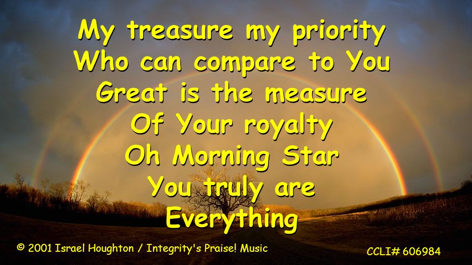 My treasure my priority Who can compare to You Great is the measure Of Your royalty Oh Morning Star You truly are Everything My treasure my priority Who can compare to You Great is the measure Of Your royalty Oh Morning Star You truly are Everything © 2001 Israel Houghton / Integrity s Praise.