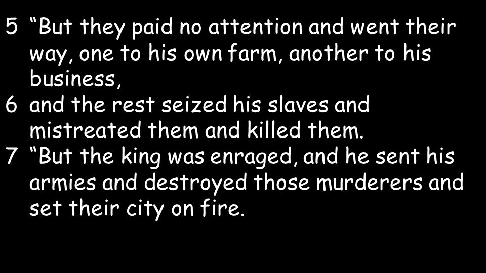 5But they paid no attention and went their way, one to his own farm, another to his business, 6and the rest seized his slaves and mistreated them and killed them.