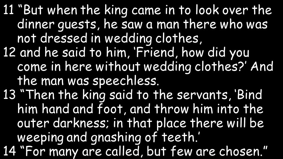 11 But when the king came in to look over the dinner guests, he saw a man there who was not dressed in wedding clothes, 12 and he said to him, Friend, how did you come in here without wedding clothes.