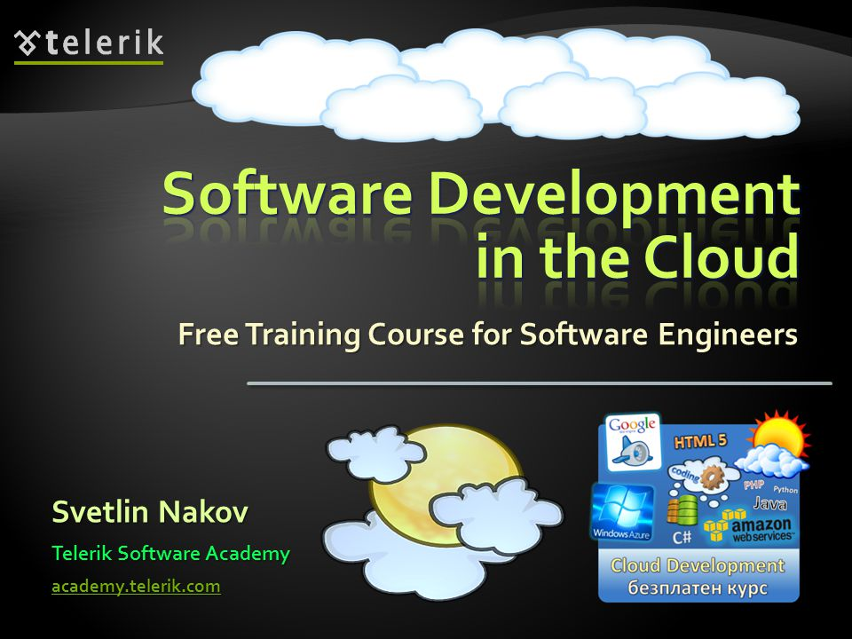 Software Development in the Cloud course Software Development in the Cloud course Fundamental principles and practices for building applications for the public cloud platforms Fundamental principles and practices for building applications for the public cloud platforms The developer s perspective The developer s perspective What shall we learn.
