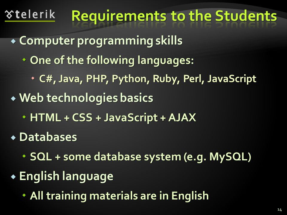 Computer programming skills Computer programming skills One of the following languages: One of the following languages: C#, Java, PHP, Python, Ruby, Perl, JavaScript C#, Java, PHP, Python, Ruby, Perl, JavaScript Web technologies basics Web technologies basics HTML + CSS + JavaScript + AJAX HTML + CSS + JavaScript + AJAX Databases Databases SQL + some database system (e.g.