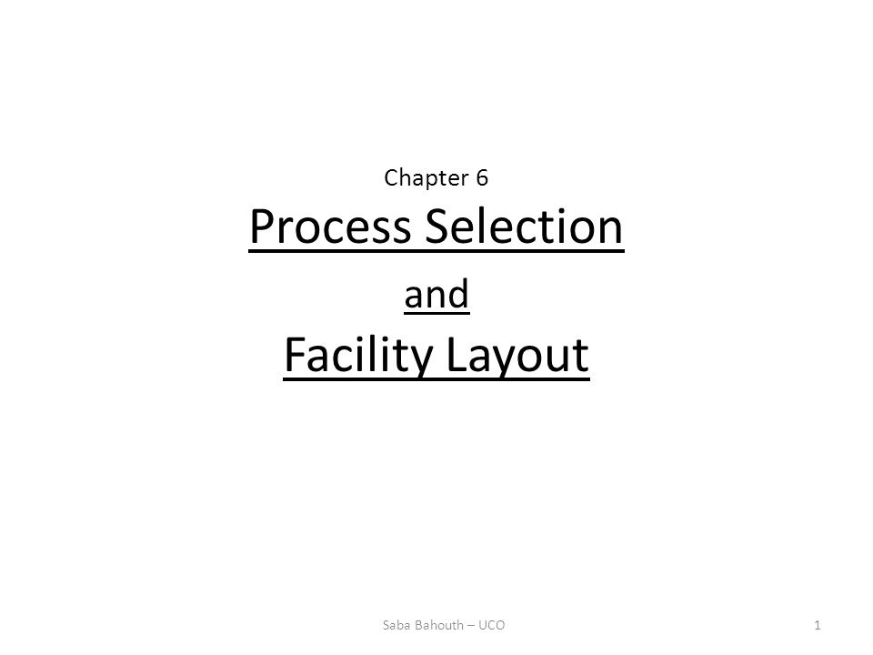 Chapter 6 Process Selection and Facility Layout 1Saba Bahouth – UCO
