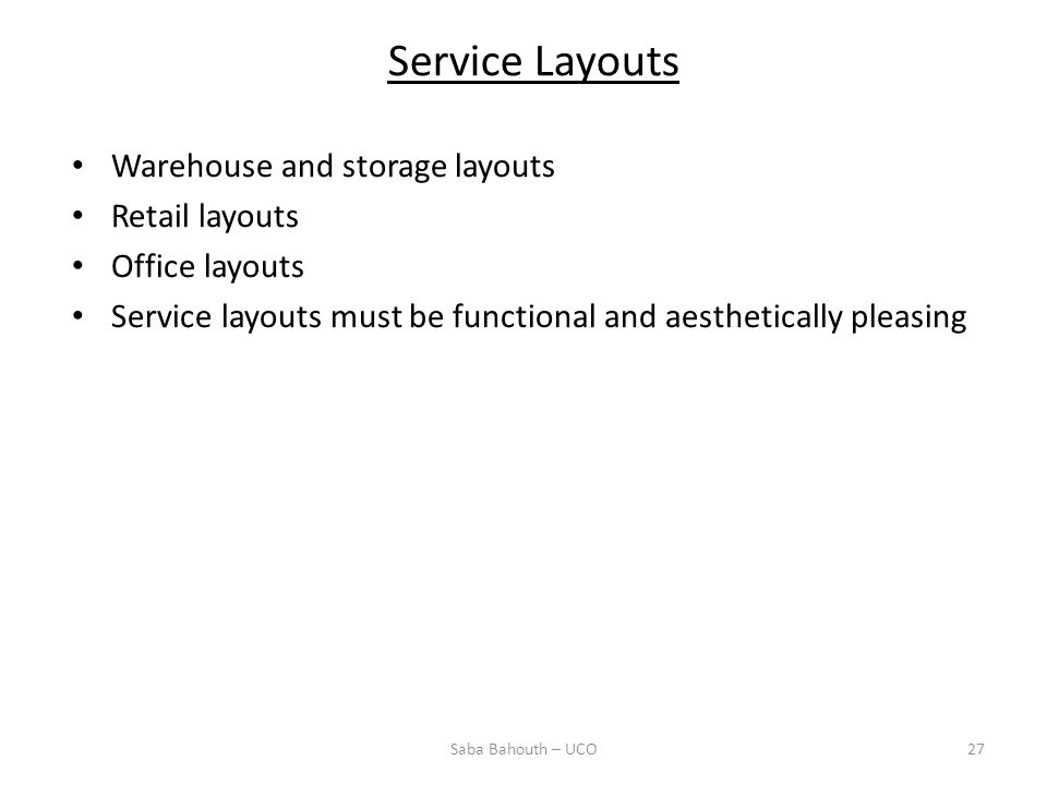 Warehouse and storage layouts Retail layouts Office layouts Service layouts must be functional and aesthetically pleasing Service Layouts 27Saba Bahouth – UCO