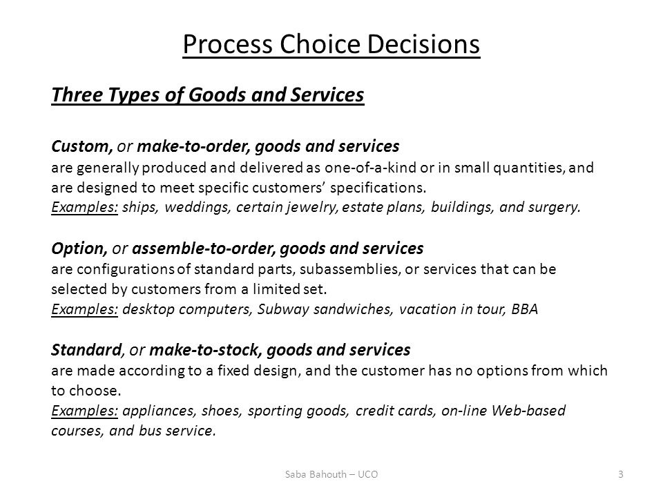 Process Choice Decisions Saba Bahouth – UCO3 Three Types of Goods and Services Custom, or make-to-order, goods and services are generally produced and delivered as one-of-a-kind or in small quantities, and are designed to meet specific customers specifications.
