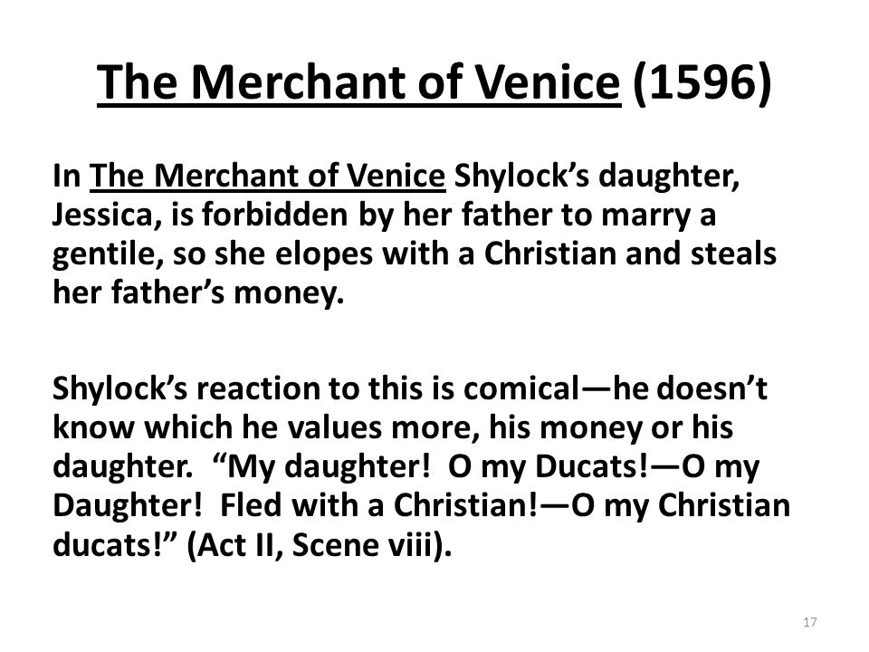 The Merchant of Venice (1596) In The Merchant of Venice Shylocks daughter, Jessica, is forbidden by her father to marry a gentile, so she elopes with a Christian and steals her fathers money.