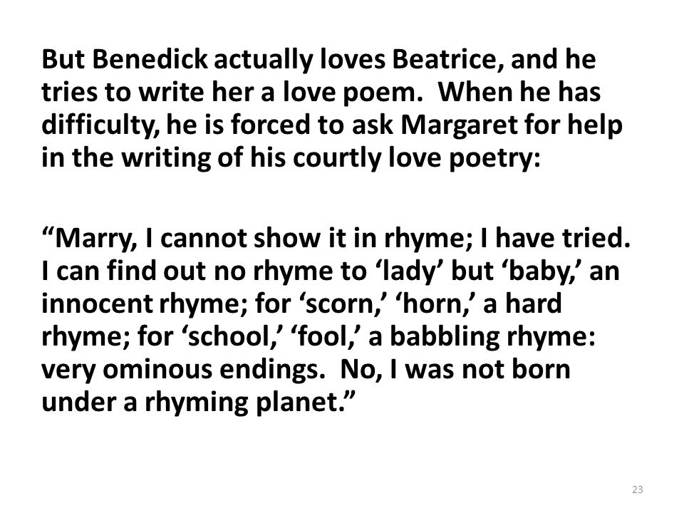 But Benedick actually loves Beatrice, and he tries to write her a love poem.