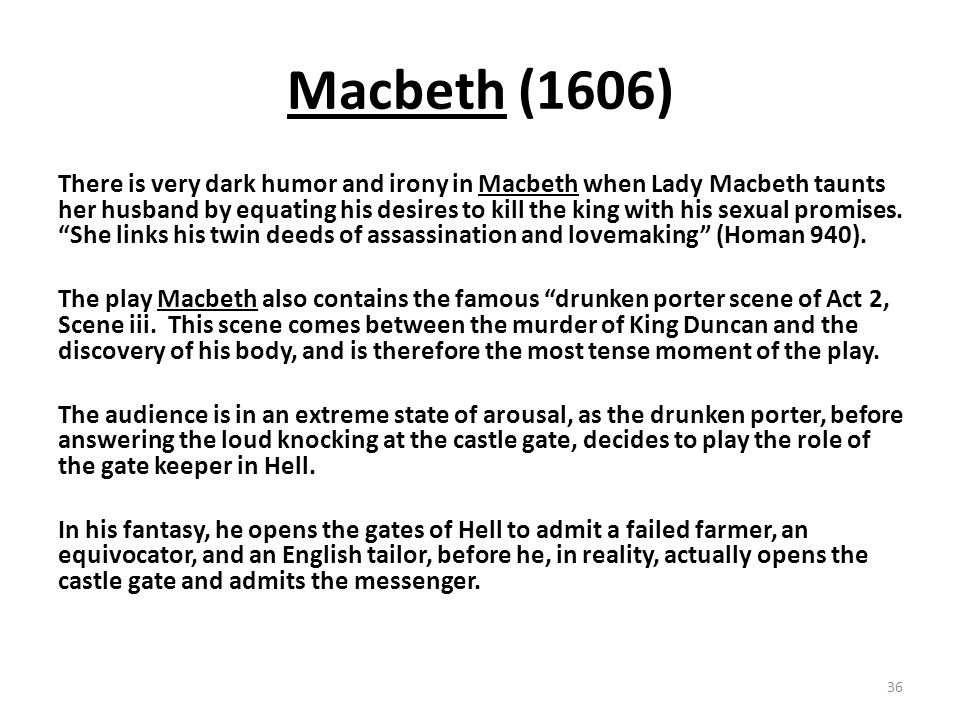Macbeth (1606) There is very dark humor and irony in Macbeth when Lady Macbeth taunts her husband by equating his desires to kill the king with his sexual promises.