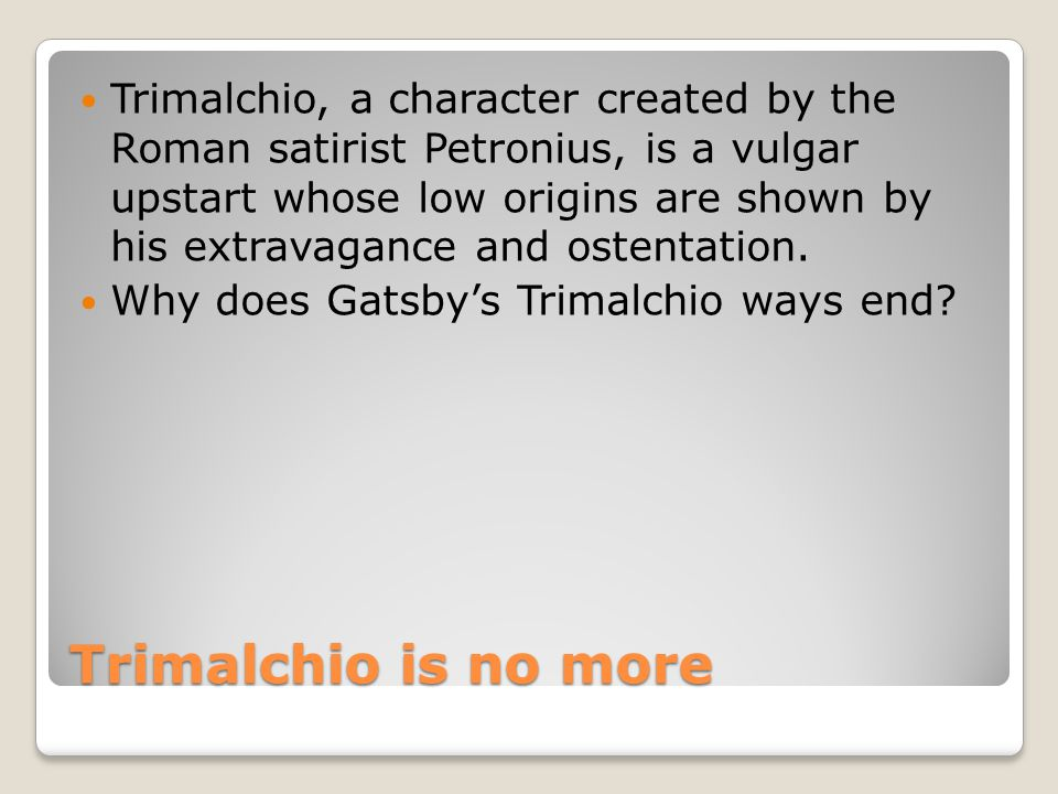 Trimalchio is no more Trimalchio, a character created by the Roman satirist Petronius, is a vulgar upstart whose low origins are shown by his extravag