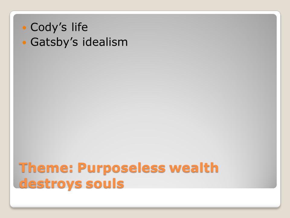 Theme: Purposeless wealth destroys souls Codys life Gatsbys idealism