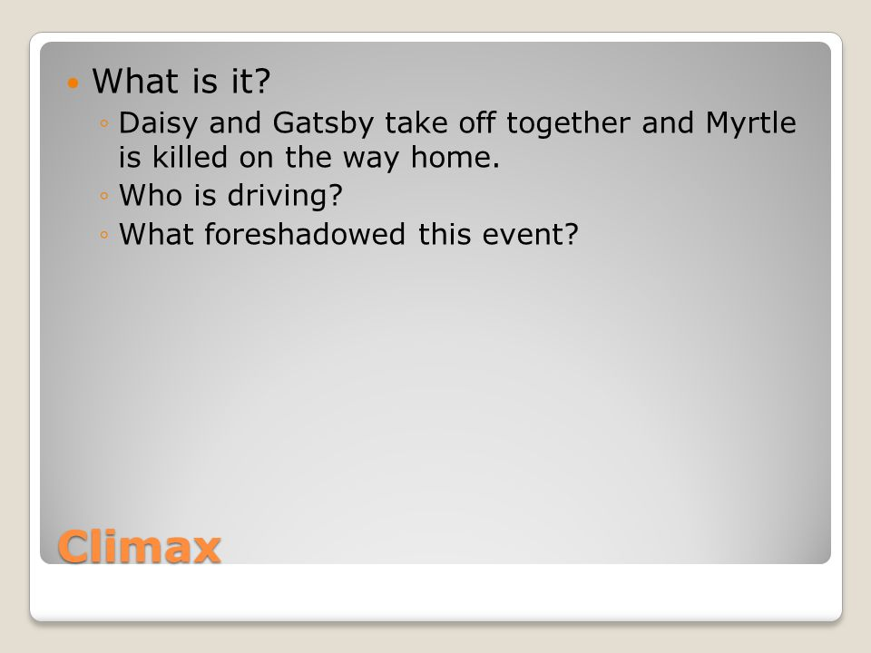 Climax What is it.Daisy and Gatsby take off together and Myrtle is killed on the way home.