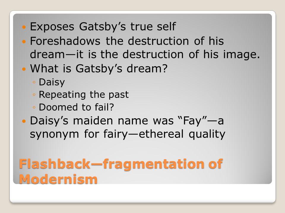 Flashbackfragmentation of Modernism Exposes Gatsbys true self Foreshadows the destruction of his dreamit is the destruction of his image. What is Gats