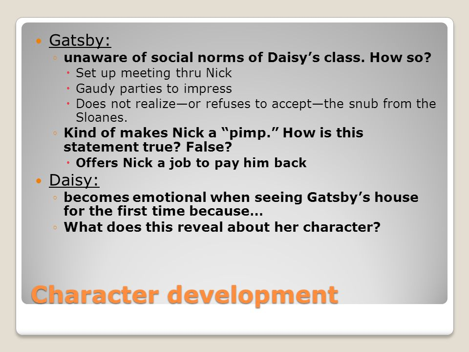 Character development Gatsby: unaware of social norms of Daisys class. How so? Set up meeting thru Nick Gaudy parties to impress Does not realizeor re