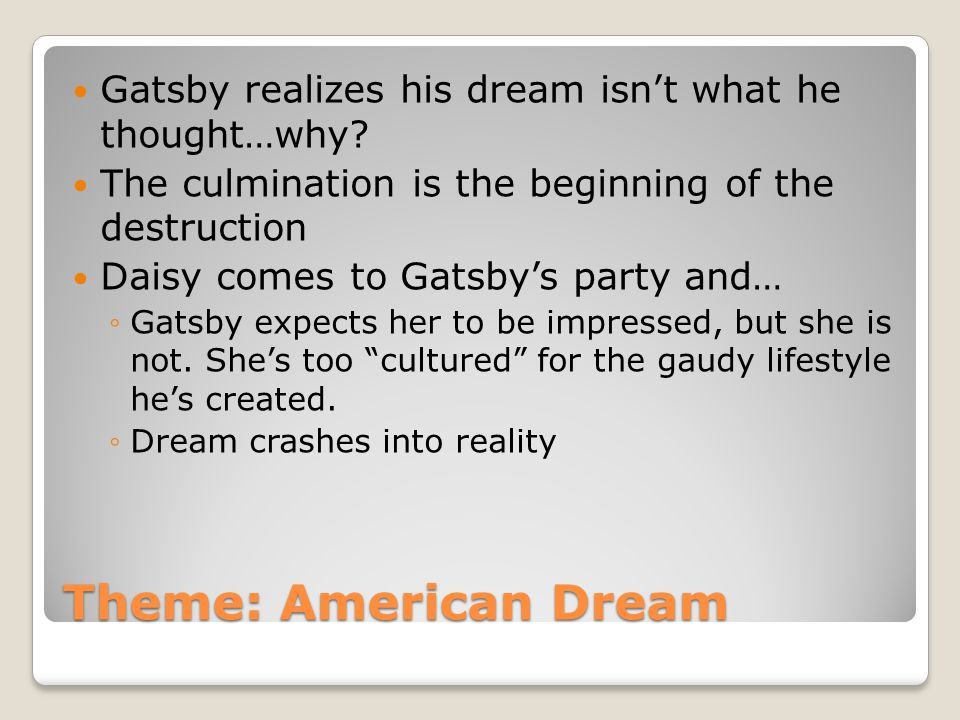 Theme: American Dream Gatsby realizes his dream isnt what he thought…why? The culmination is the beginning of the destruction Daisy comes to Gatsbys p