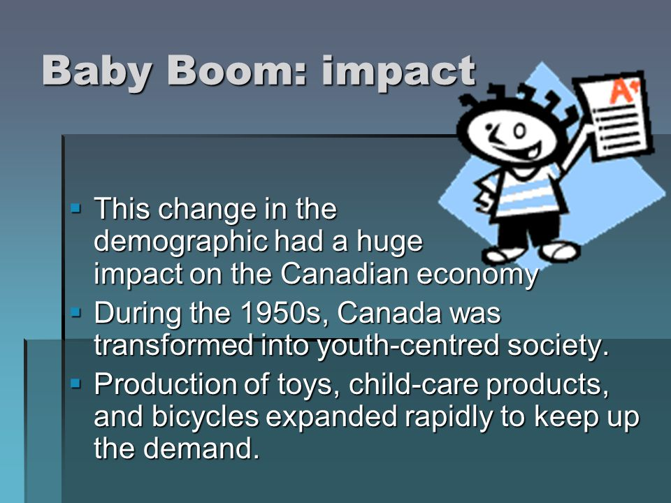 Baby Boom: impact This change in the demographic had a huge impact on the Canadian economy This change in the demographic had a huge impact on the Can