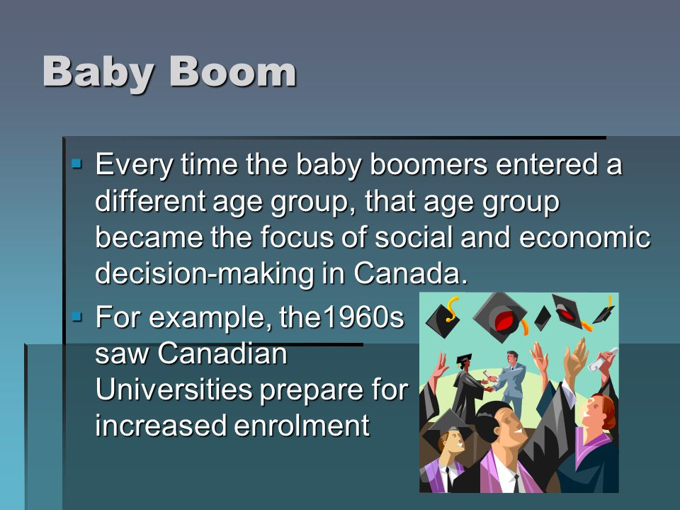 Baby Boom Every time the baby boomers entered a different age group, that age group became the focus of social and economic decision-making in Canada.