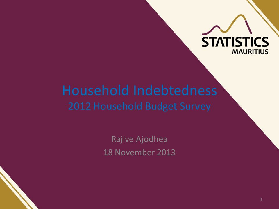 Household Indebtedness 2012 Household Budget Survey Rajive Ajodhea 18 November 2013 1