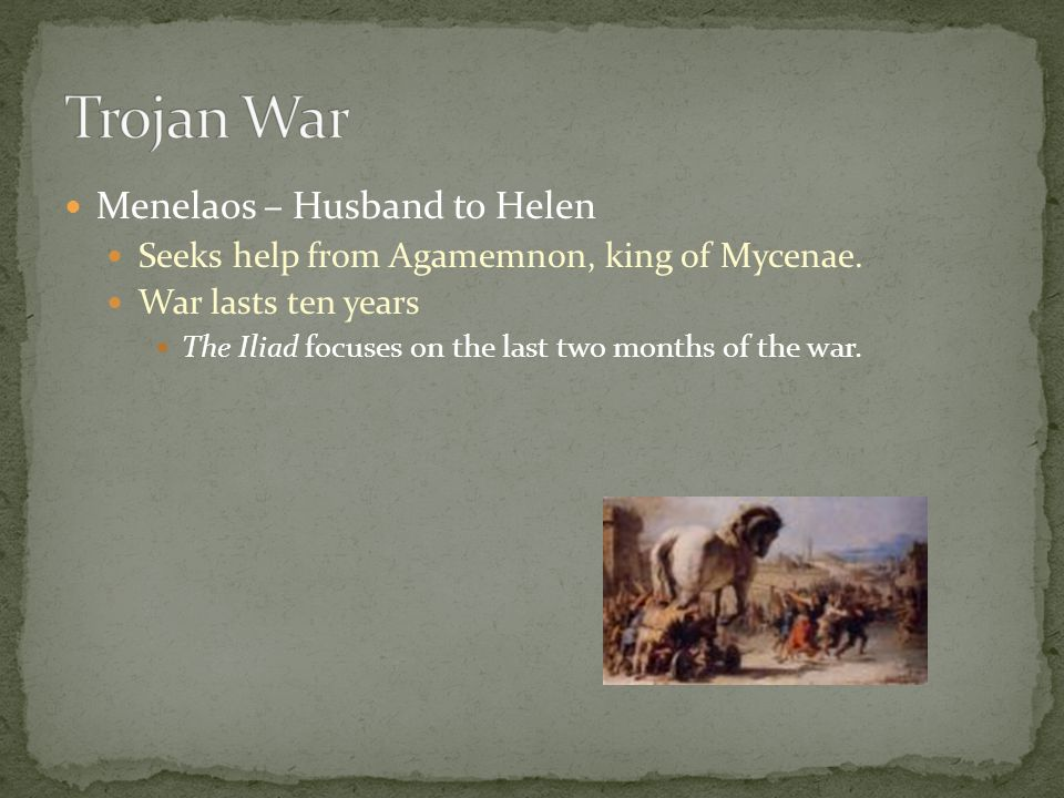 Menelaos – Husband to Helen Seeks help from Agamemnon, king of Mycenae. War lasts ten years The Iliad focuses on the last two months of the war.