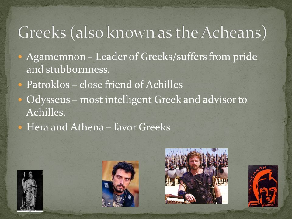 Agamemnon – Leader of Greeks/suffers from pride and stubbornness. Patroklos – close friend of Achilles Odysseus – most intelligent Greek and advisor t