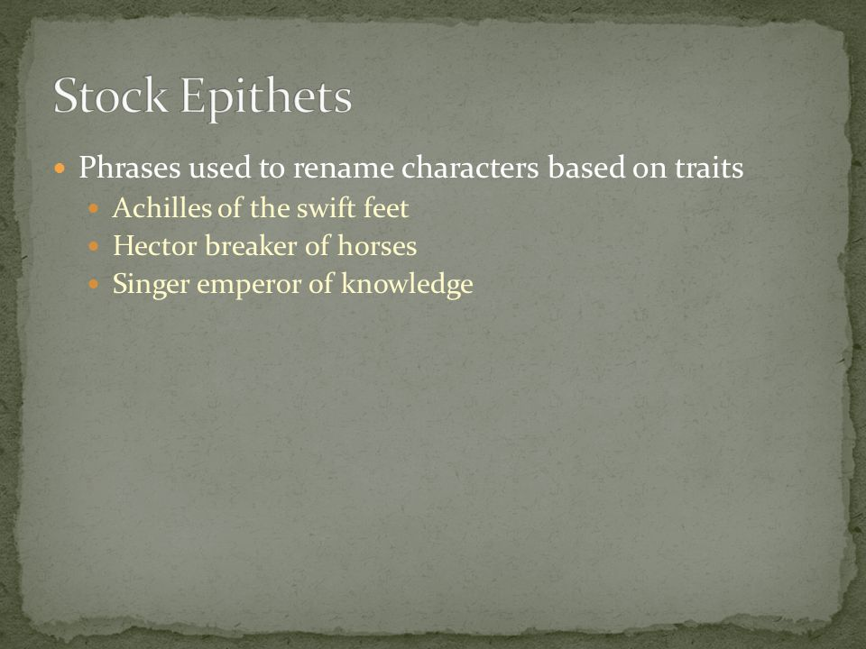 Phrases used to rename characters based on traits Achilles of the swift feet Hector breaker of horses Singer emperor of knowledge
