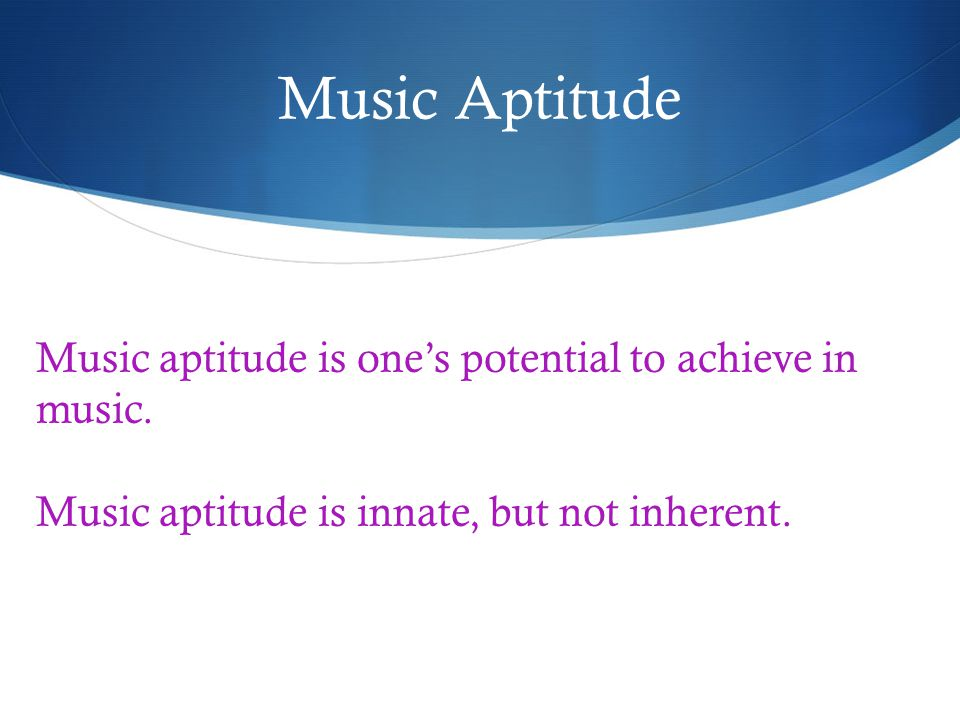 Music Aptitude Music aptitude is ones potential to achieve in music.