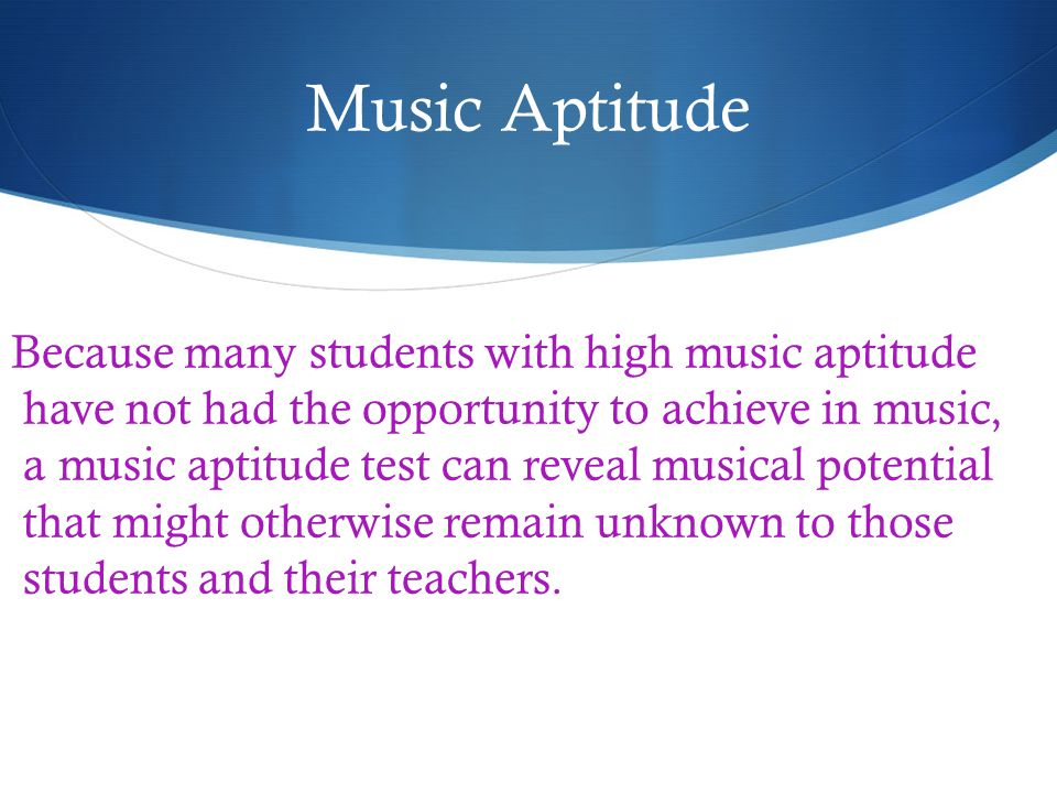 Music Aptitude Because many students with high music aptitude have not had the opportunity to achieve in music, a music aptitude test can reveal musical potential that might otherwise remain unknown to those students and their teachers.