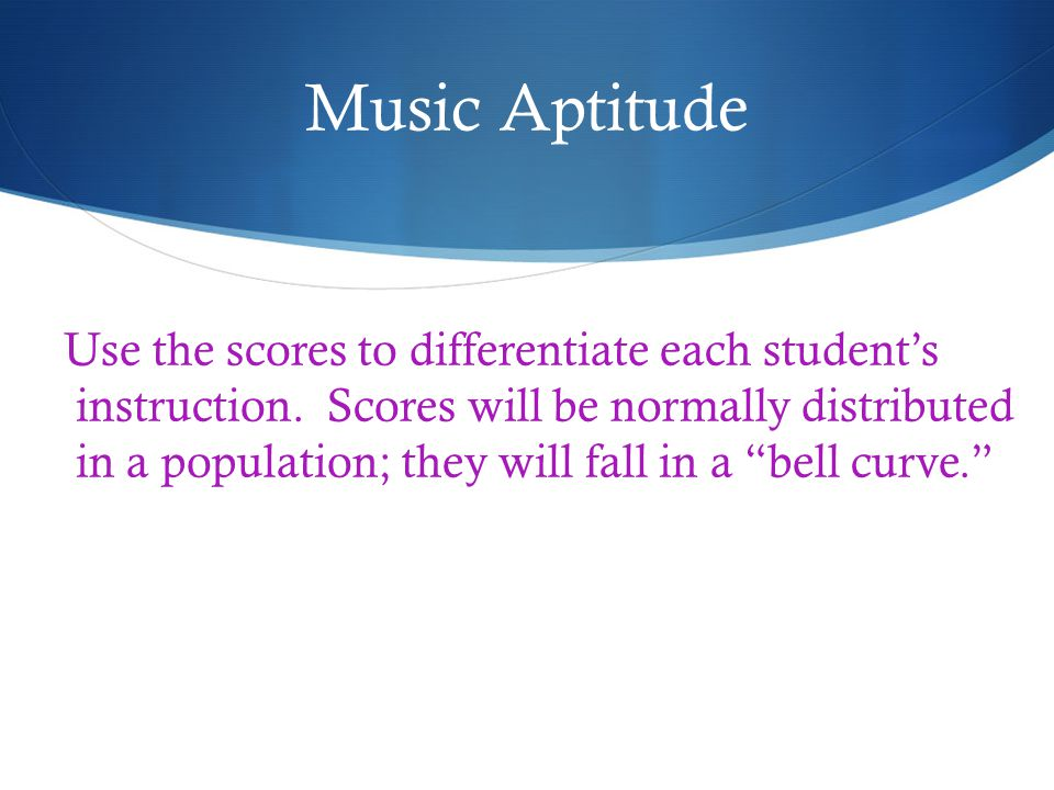 Music Aptitude Use the scores to differentiate each students instruction.