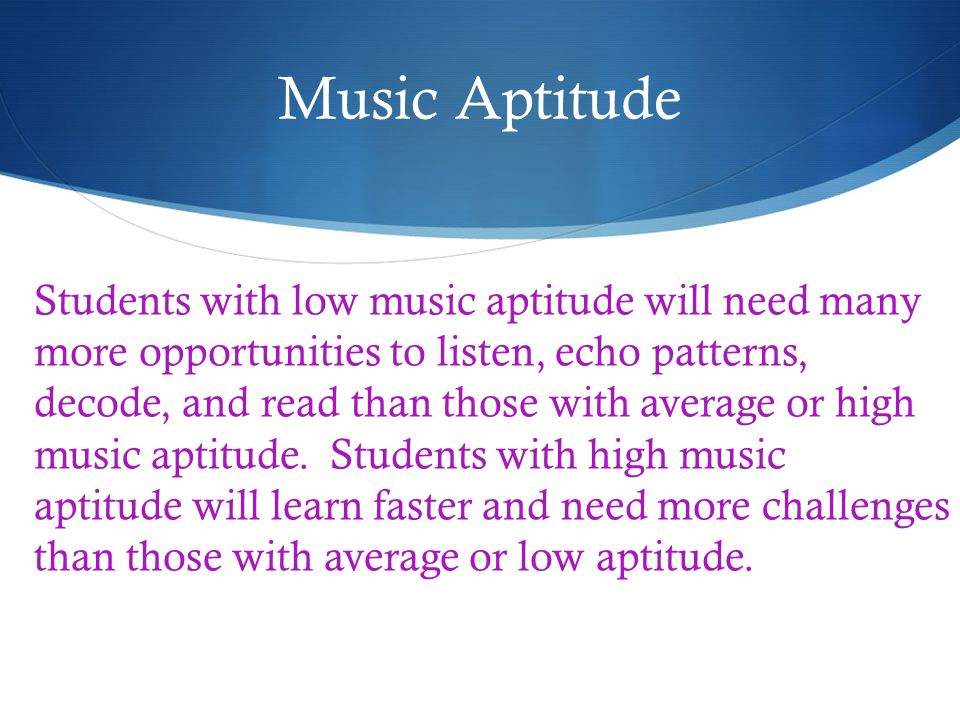 Music Aptitude Students with low music aptitude will need many more opportunities to listen, echo patterns, decode, and read than those with average or high music aptitude.