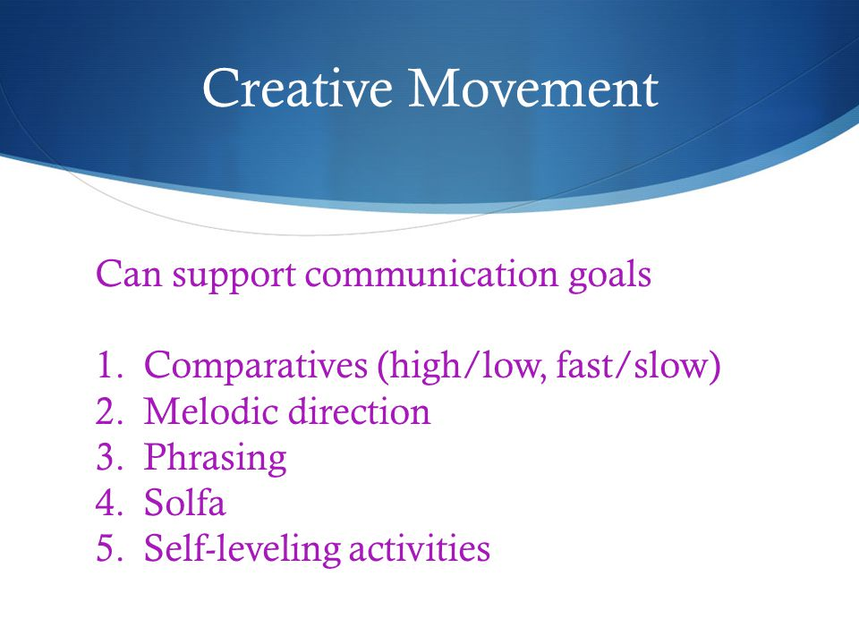 Creative Movement Can support communication goals 1.Comparatives (high/low, fast/slow) 2.Melodic direction 3.Phrasing 4.Solfa 5.Self-leveling activities