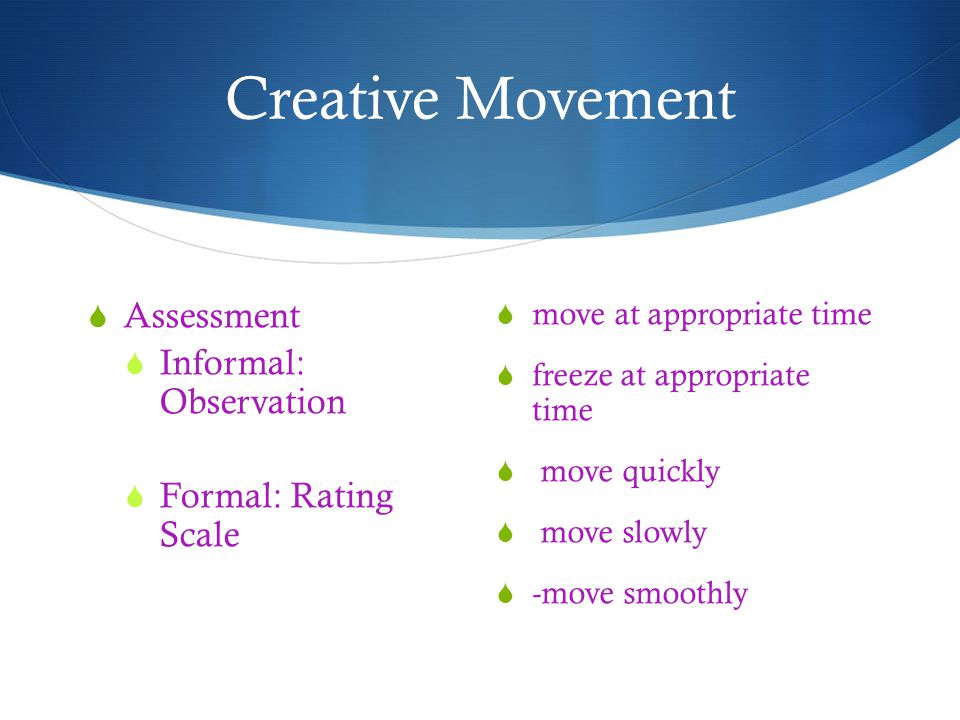 Creative Movement Assessment Informal: Observation Formal: Rating Scale move at appropriate time freeze at appropriate time move quickly move slowly -move smoothly