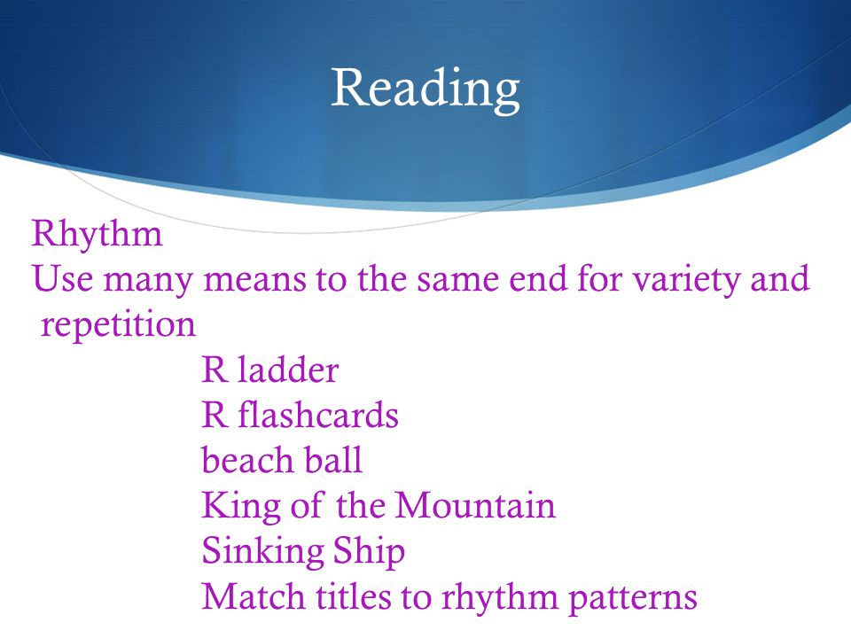 Reading Rhythm Use many means to the same end for variety and repetition R ladder R flashcards beach ball King of the Mountain Sinking Ship Match titles to rhythm patterns