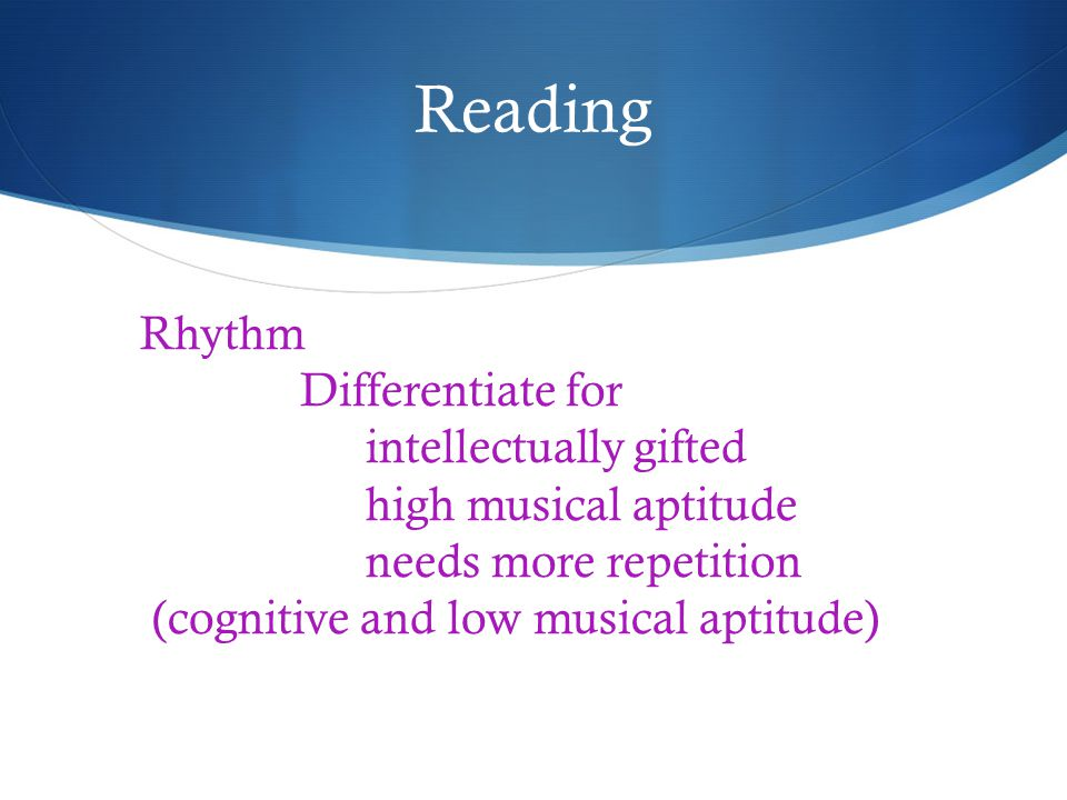 Reading Rhythm Differentiate for intellectually gifted high musical aptitude needs more repetition (cognitive and low musical aptitude)