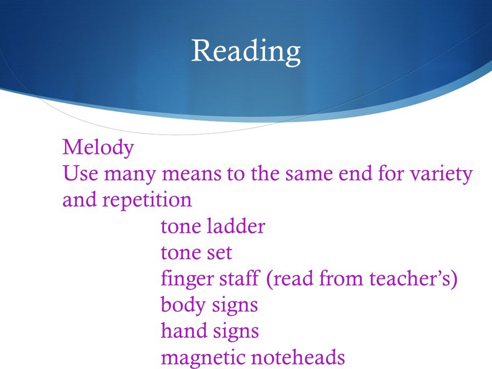Reading Melody Use many means to the same end for variety and repetition tone ladder tone set finger staff (read from teachers) body signs hand signs magnetic noteheads