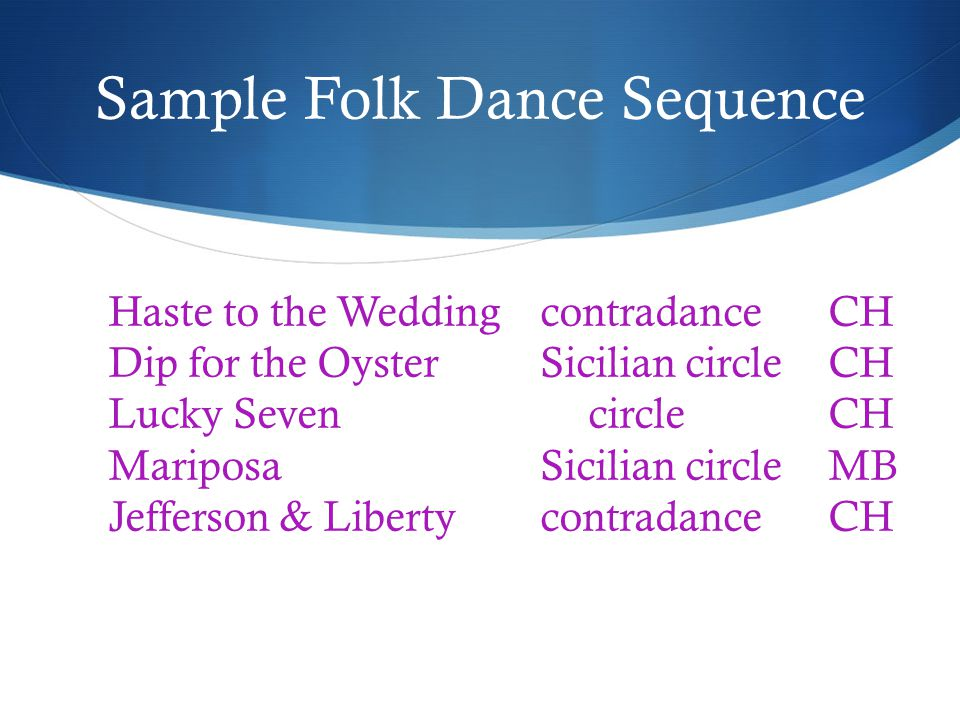 Sample Folk Dance Sequence Haste to the WeddingcontradanceCH Dip for the OysterSicilian circleCH Lucky SevencircleCH MariposaSicilian circleMB Jefferson & LibertycontradanceCH