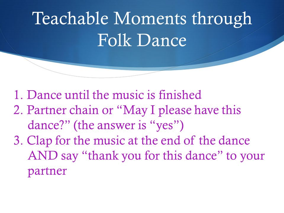Teachable Moments through Folk Dance 1. Dance until the music is finished 2.
