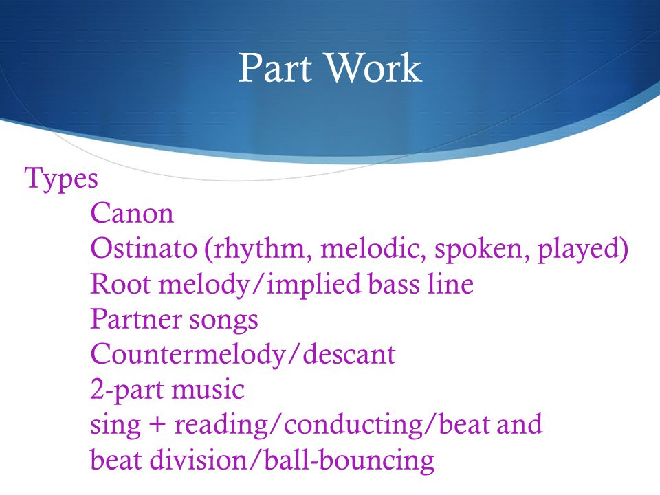 Part Work Types Canon Ostinato (rhythm, melodic, spoken, played) Root melody/implied bass line Partner songs Countermelody/descant 2-part music sing + reading/conducting/beat and beat division/ball-bouncing
