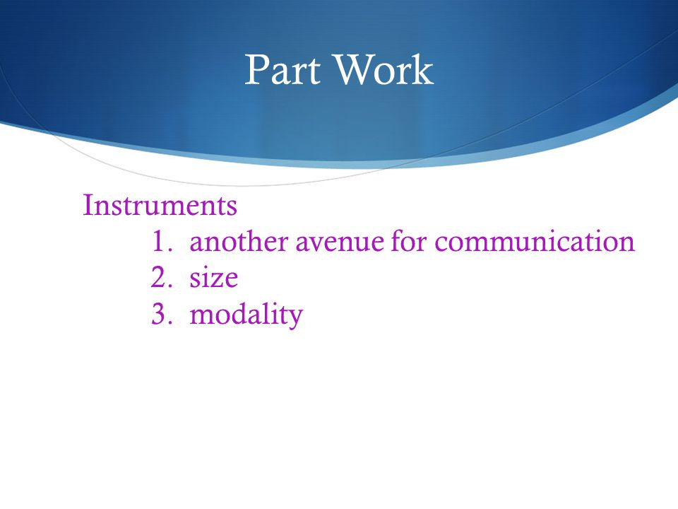 Part Work Instruments 1. another avenue for communication 2. size 3. modality